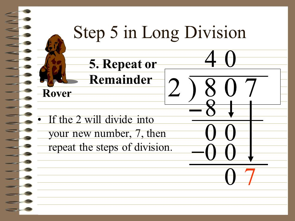 2 ) 8 0 7 4 8 7 Step 5 in Long Division 5. Repeat or Remainder Rover