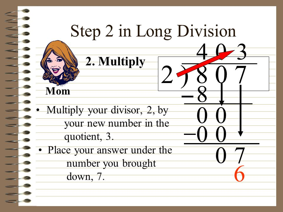 2 ) 8 0 7 4 3 8 7 6 Step 2 in Long Division 2. Multiply Mom