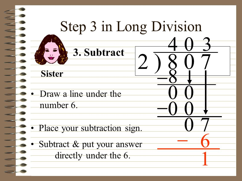 2 ) 8 0 7 4 3 8 7 6 1 Step 3 in Long Division 3. Subtract Sister