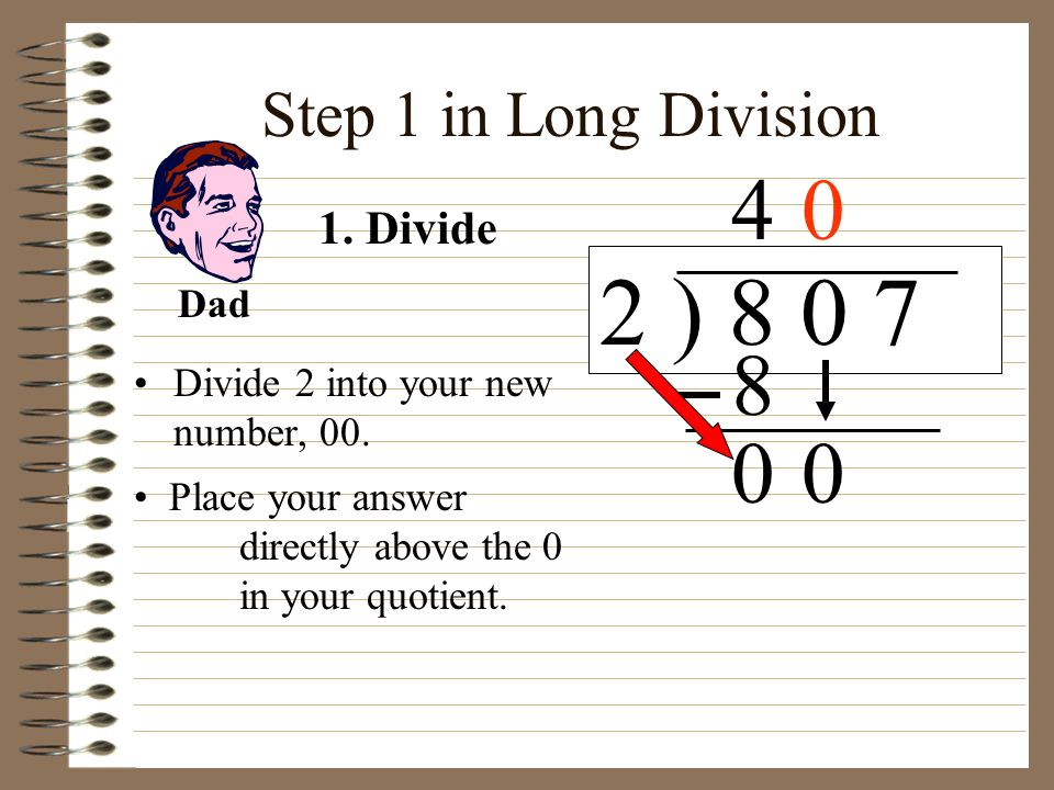 2 ) 8 0 7 4 8 Step 1 in Long Division 1. Divide Dad