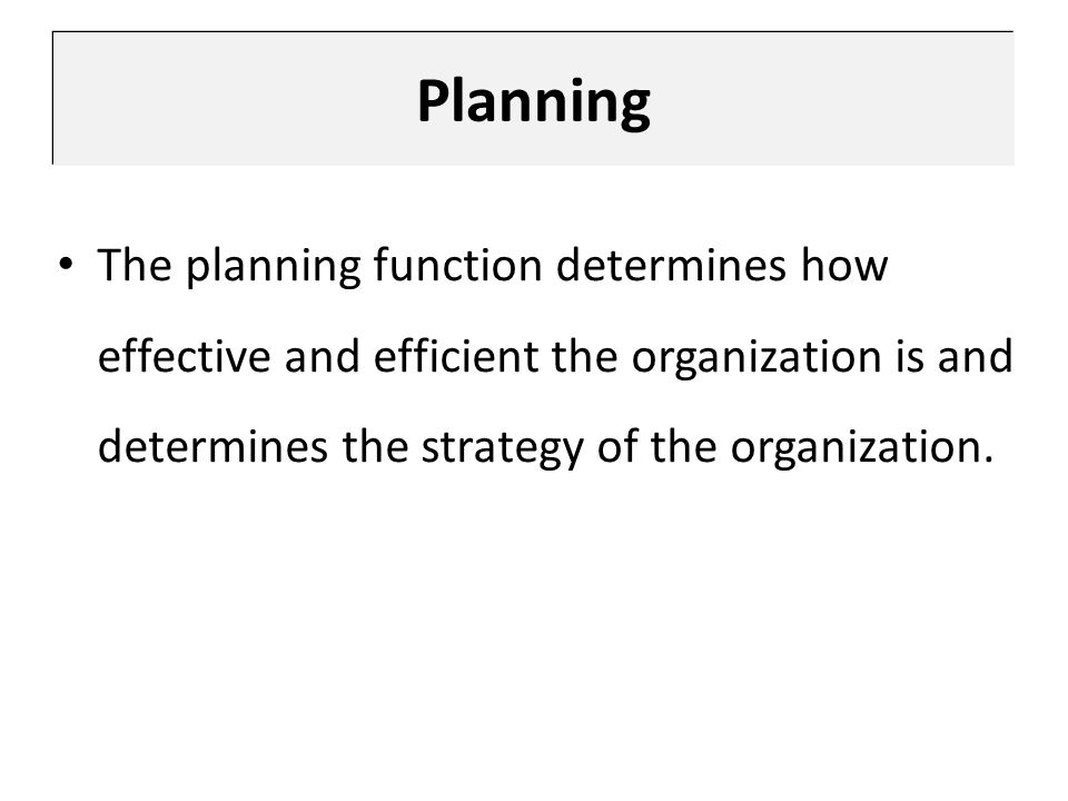 Planning The planning function determines how effective and efficient the organization is and determines the strategy of the organization.