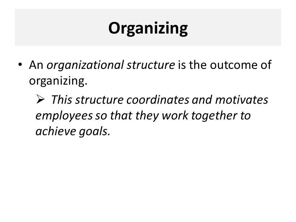 Organizing An organizational structure is the outcome of organizing.