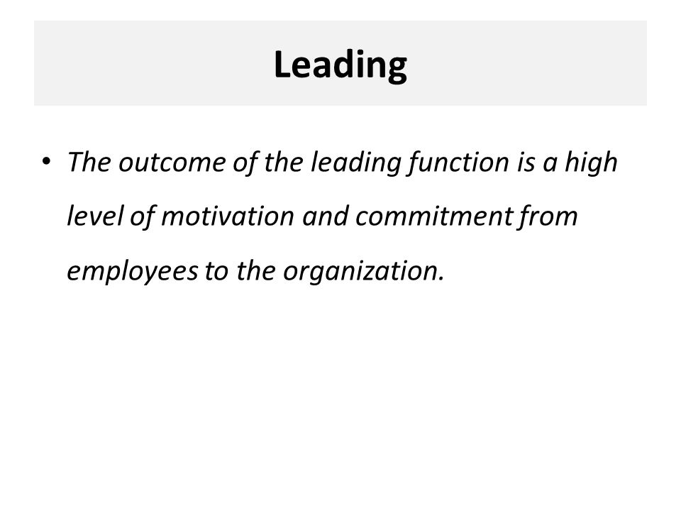 Leading The outcome of the leading function is a high level of motivation and commitment from employees to the organization.