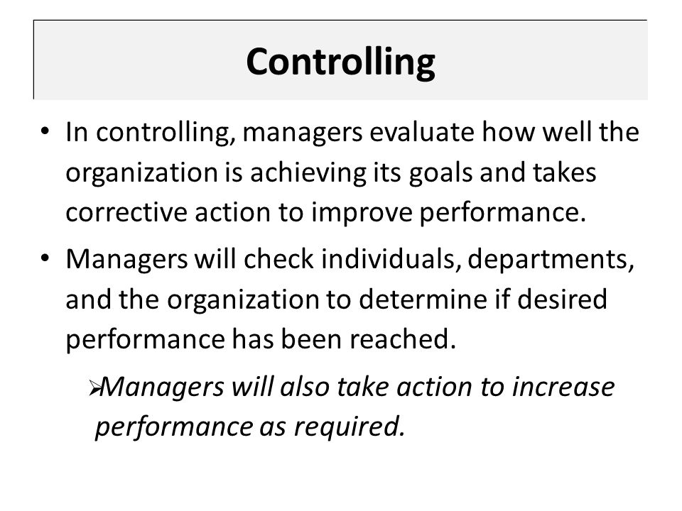 Controlling In controlling, managers evaluate how well the organization is achieving its goals and takes corrective action to improve performance.