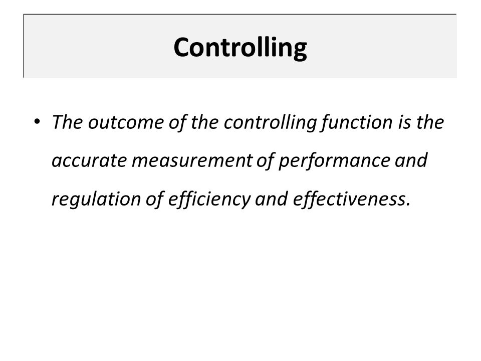 Controlling The outcome of the controlling function is the accurate measurement of performance and regulation of efficiency and effectiveness.