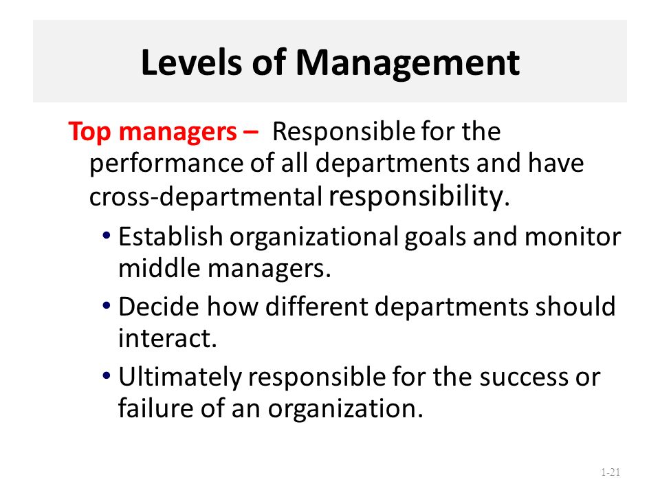 Levels of Management Top managers – Responsible for the performance of all departments and have cross-departmental responsibility.