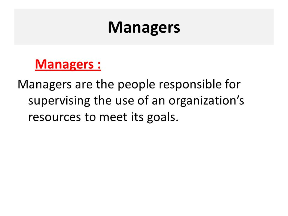 Managers Managers : Managers are the people responsible for supervising the use of an organization's resources to meet its goals.