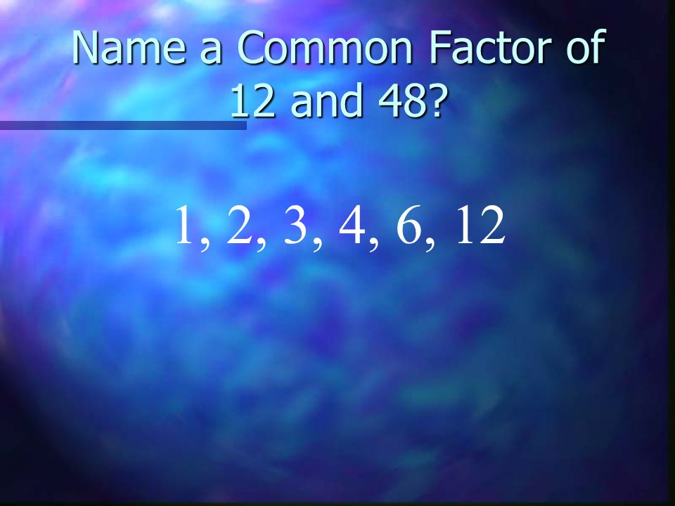 Name a Common Factor of 12 and 48