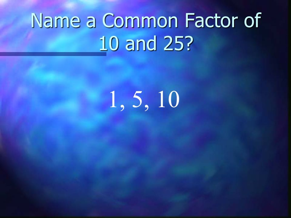 Name a Common Factor of 10 and 25