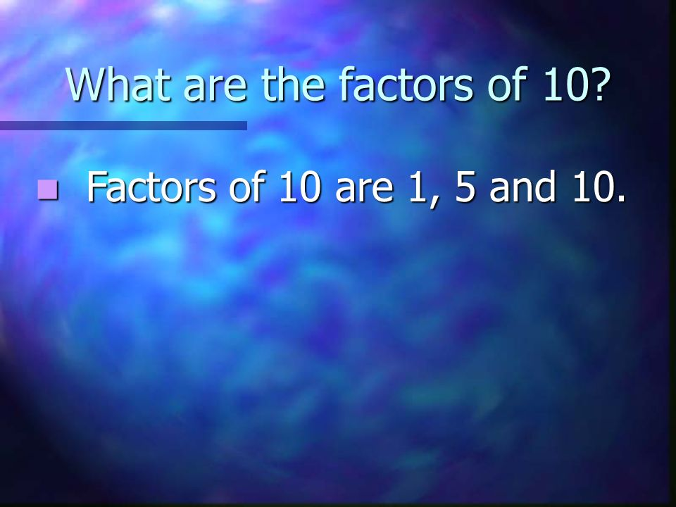 What are the factors of 10 Factors of 10 are 1, 5 and 10.