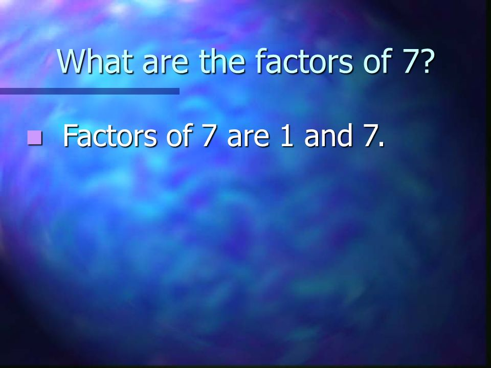 What are the factors of 7 Factors of 7 are 1 and 7.