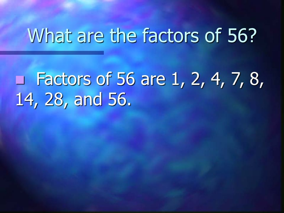 What are the factors of 56 Factors of 56 are 1, 2, 4, 7, 8, 14, 28, and 56.