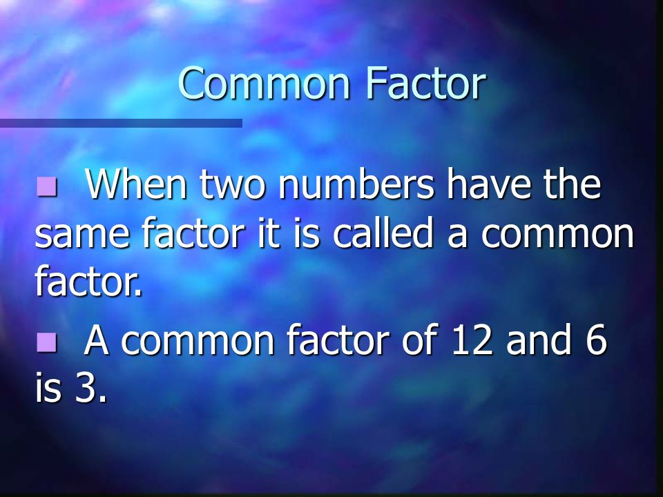 Common Factor When two numbers have the same factor it is called a common factor.