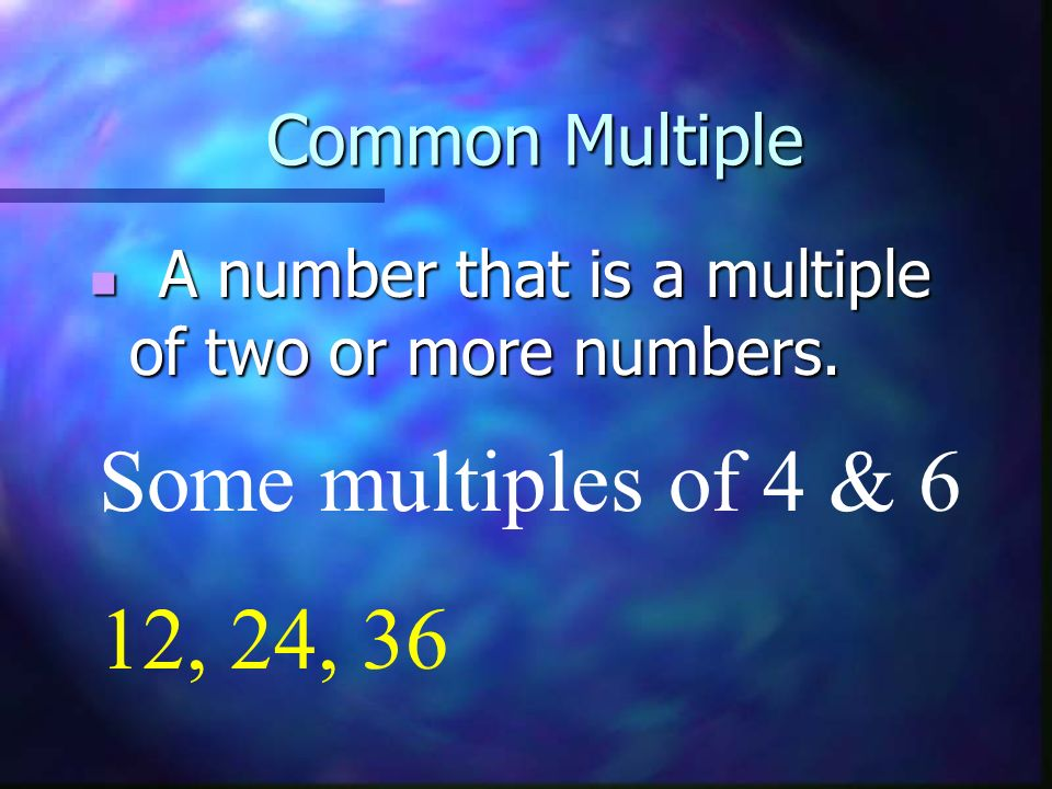 Some multiples of 4 & 6 12, 24, 36 Common Multiple