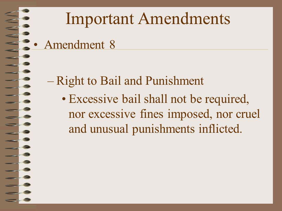 Important Amendments Amendment 8 Right to Bail and Punishment
