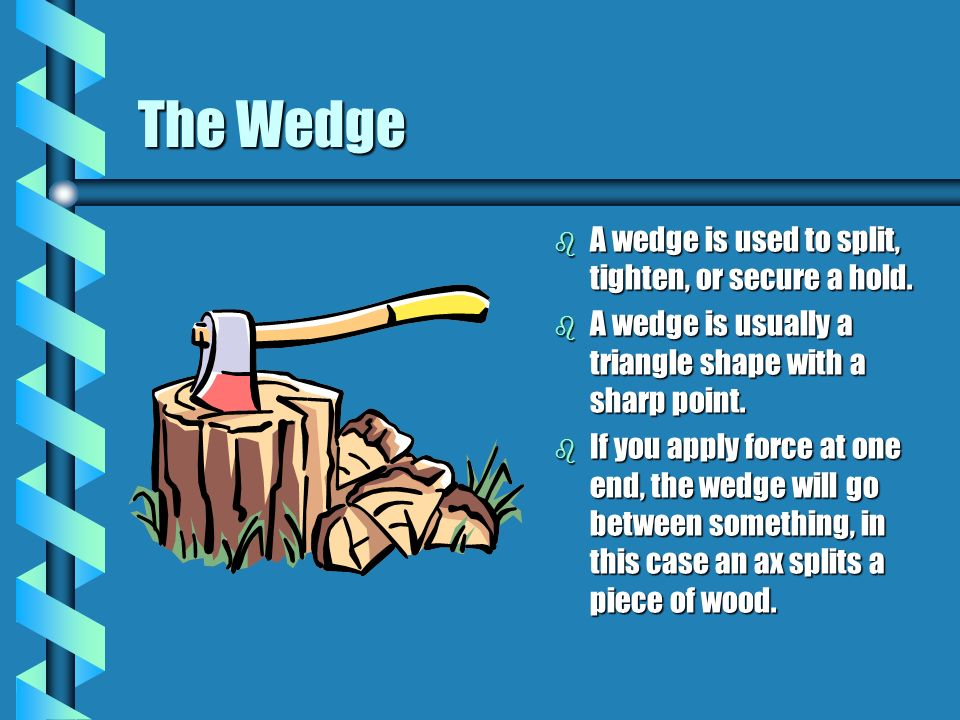 The Wedge A wedge is used to split, tighten, or secure a hold.