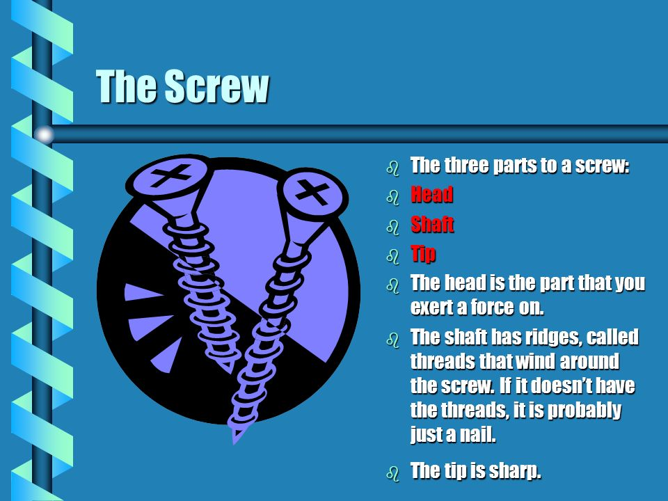 The Screw The three parts to a screw: Head Shaft Tip