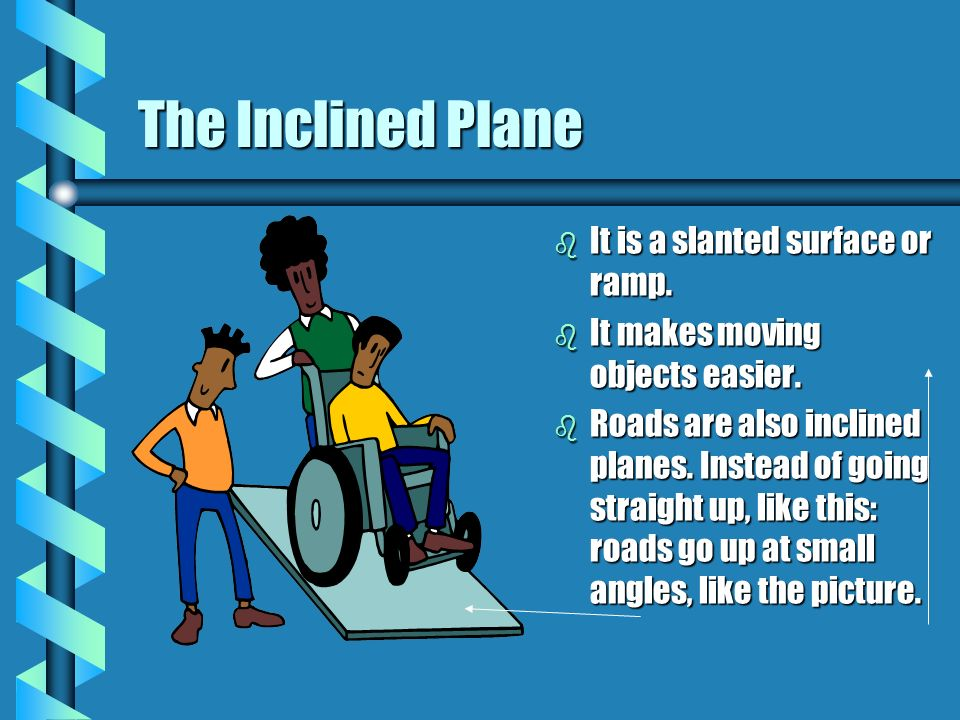 The Inclined Plane It is a slanted surface or ramp.