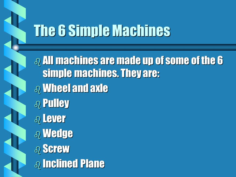 The 6 Simple Machines All machines are made up of some of the 6 simple machines. They are: Wheel and axle.