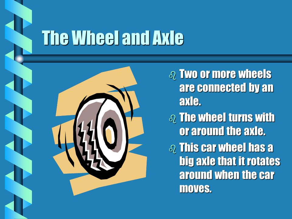 The Wheel and Axle Two or more wheels are connected by an axle.
