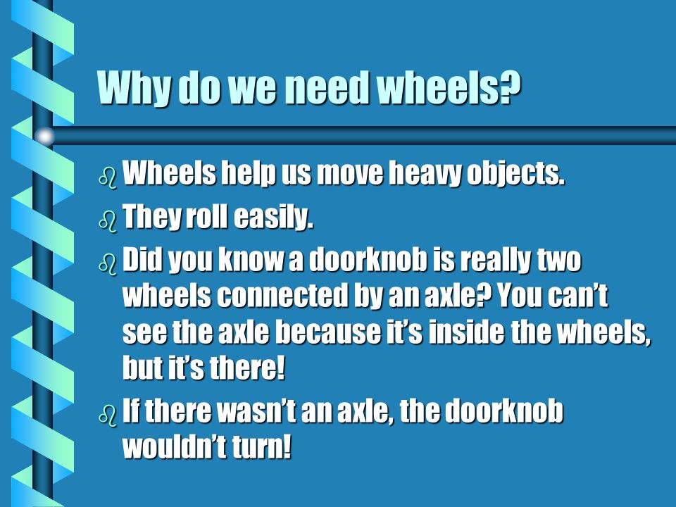 Why do we need wheels Wheels help us move heavy objects.