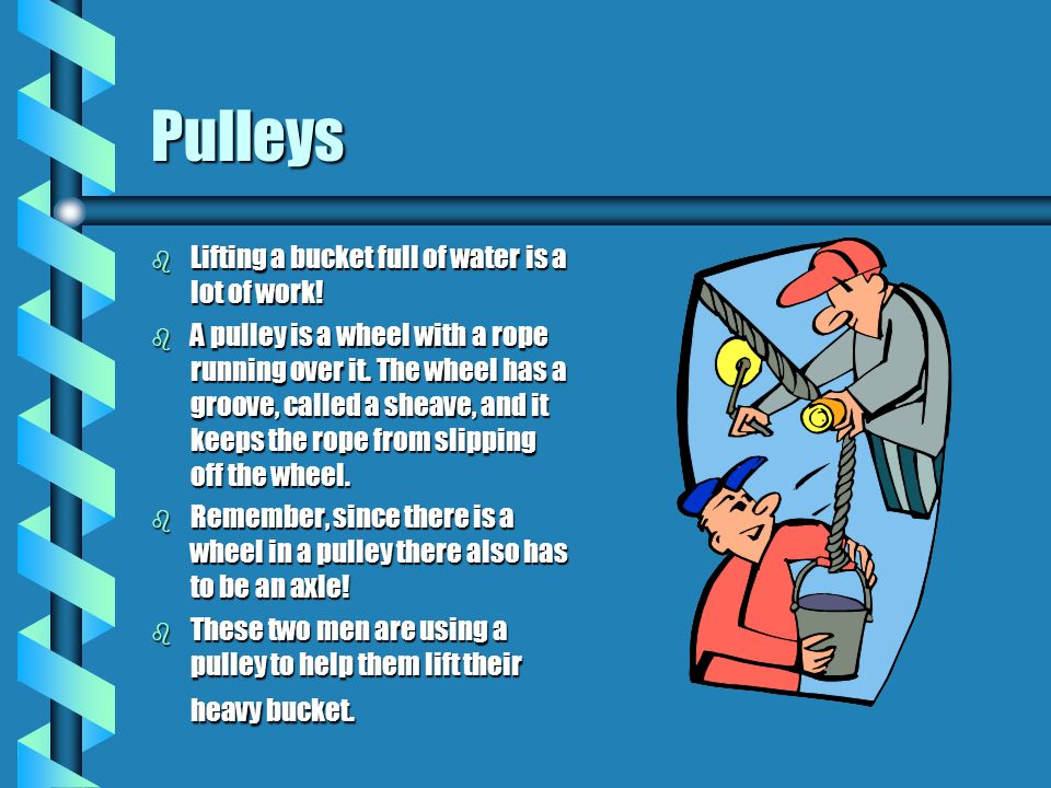 Pulleys Lifting a bucket full of water is a lot of work!