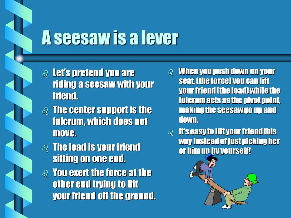 A seesaw is a lever Let's pretend you are riding a seesaw with your friend. The center support is the fulcrum, which does not move.