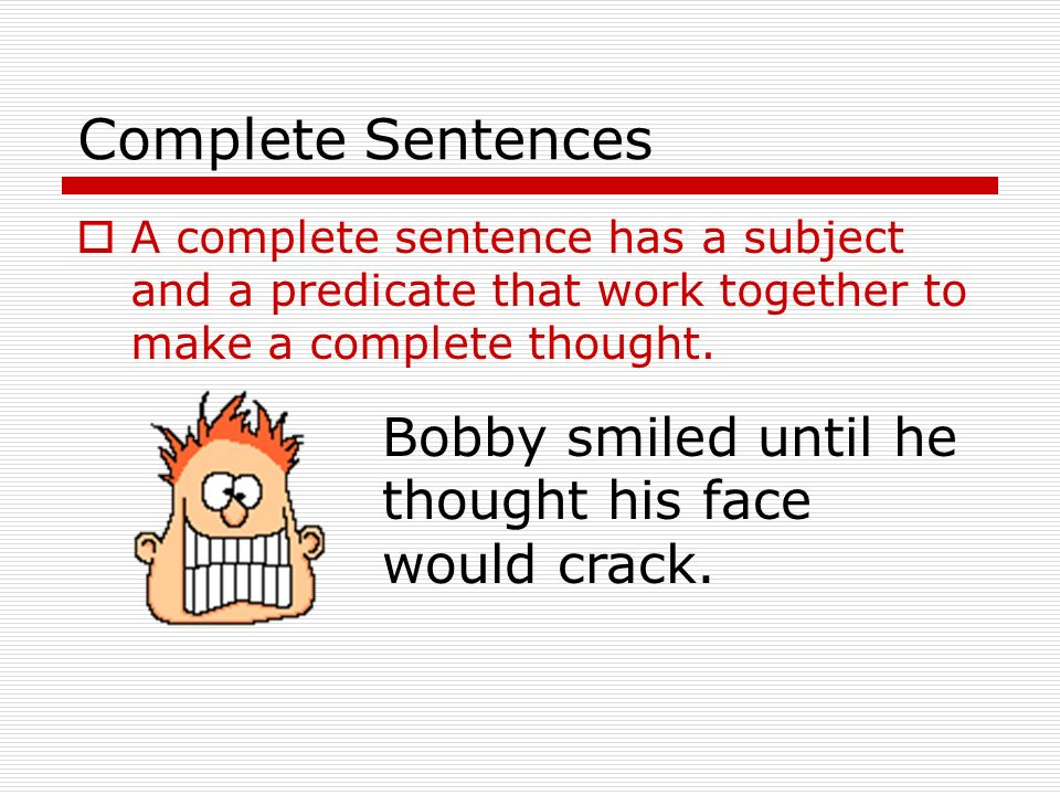 Complete Sentences Bobby smiled until he thought his face would crack.
