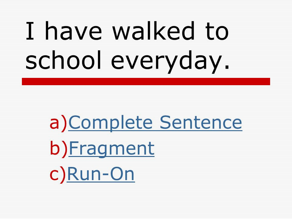 I have walked to school everyday.