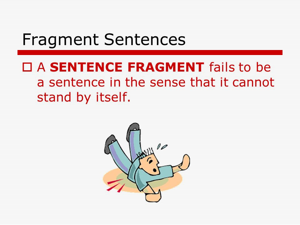 Fragment Sentences A SENTENCE FRAGMENT fails to be a sentence in the sense that it cannot stand by itself.