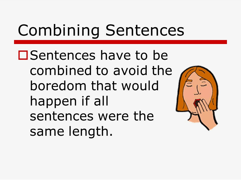 Combining Sentences Sentences have to be combined to avoid the boredom that would happen if all sentences were the same length.