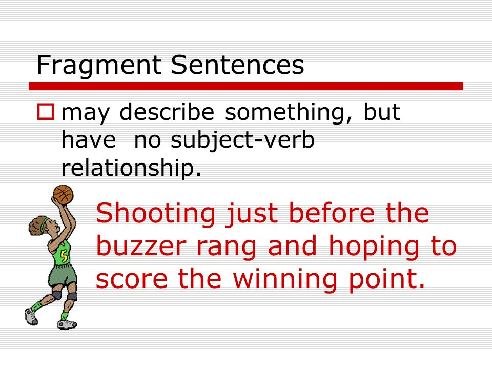 Fragment Sentences may describe something, but have no subject-verb relationship.