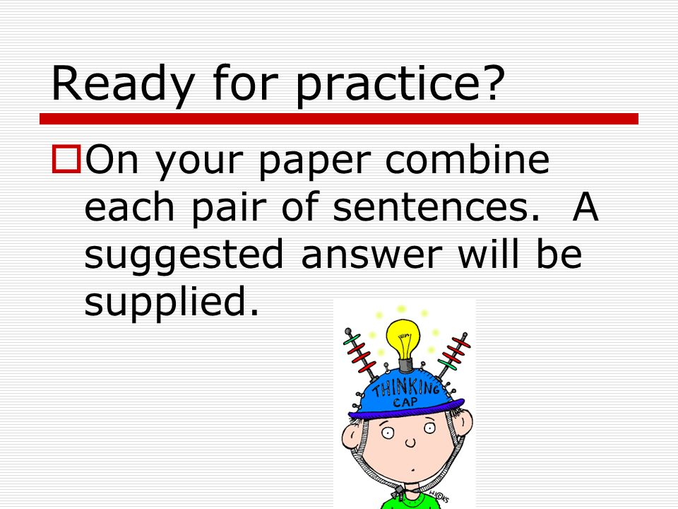Ready for practice. On your paper combine each pair of sentences.