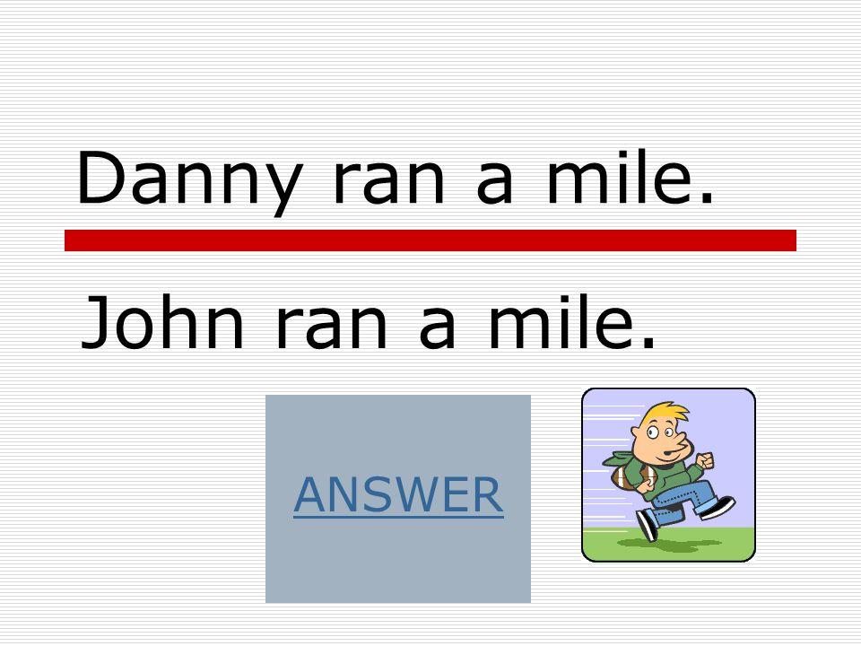 Danny ran a mile. John ran a mile. ANSWER