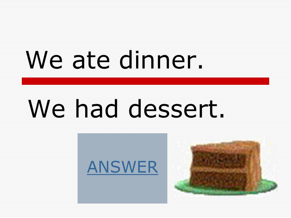 We ate dinner. We had dessert. ANSWER