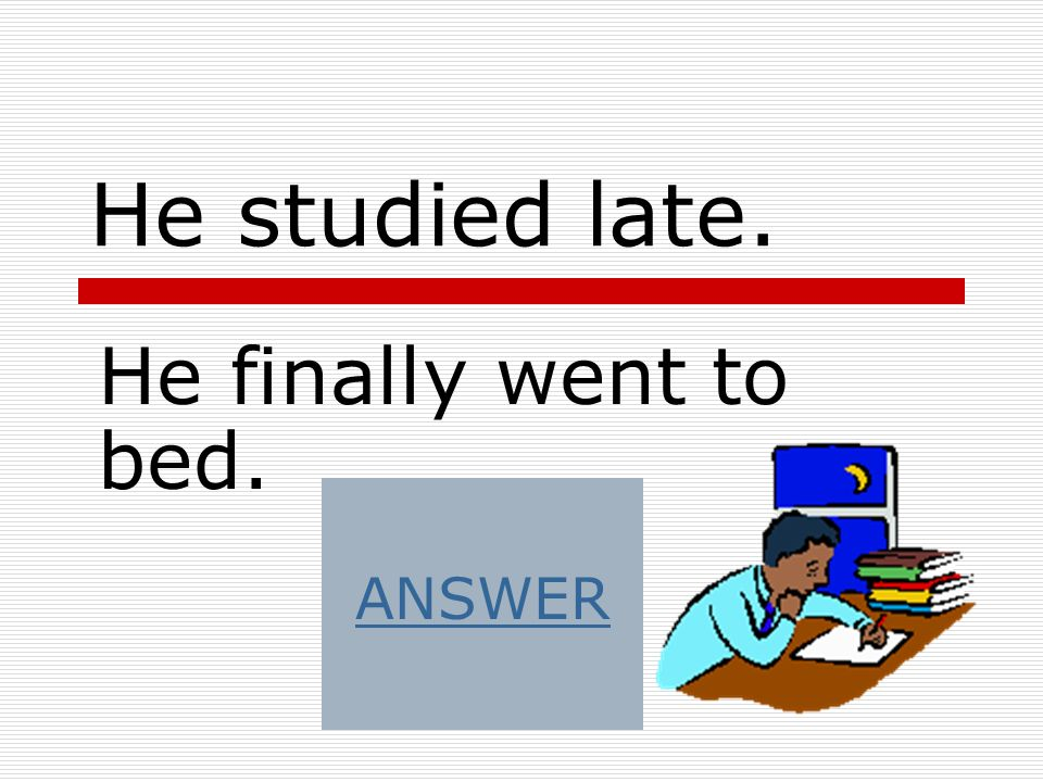He studied late. He finally went to bed. ANSWER