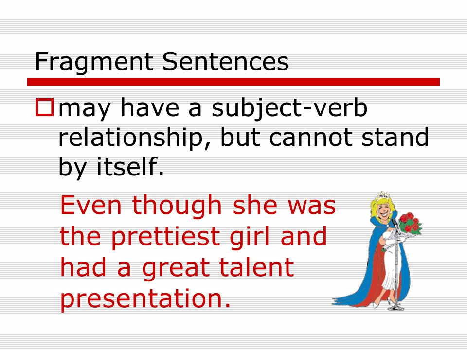 Fragment Sentences may have a subject-verb relationship, but cannot stand by itself.
