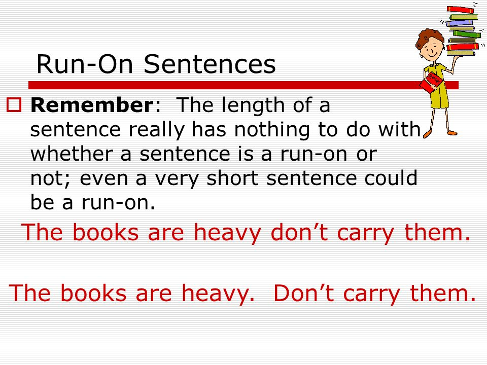 Run-On Sentences The books are heavy don't carry them.