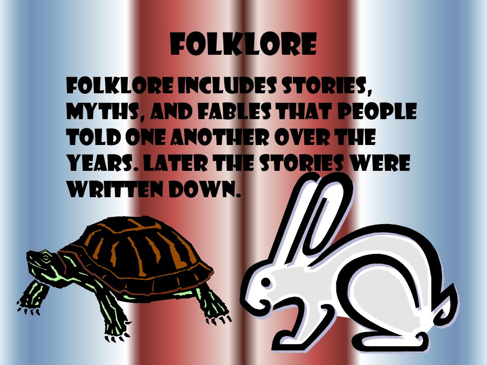 Folklore Folklore includes stories, myths, and fables that people told one another over the years.