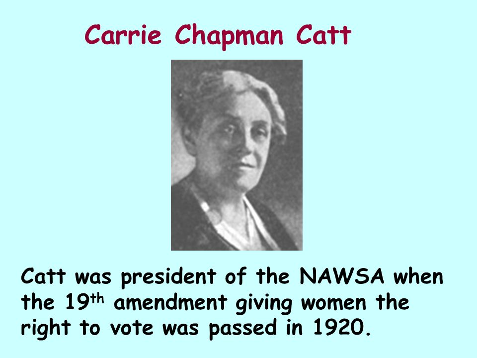 Carrie Chapman Catt Catt was president of the NAWSA when the 19th amendment giving women the right to vote was passed in 1920.