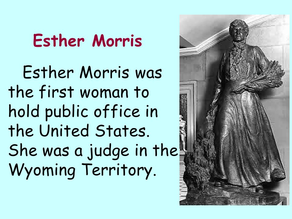 Esther Morris Esther Morris was the first woman to hold public office in the United States.