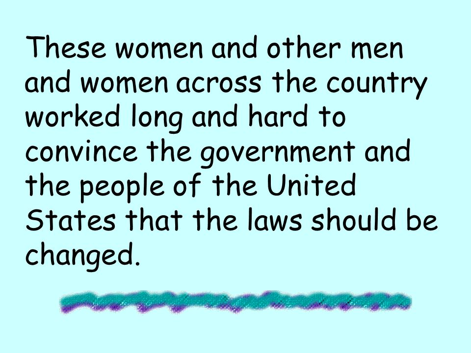 These women and other men and women across the country worked long and hard to convince the government and the people of the United States that the laws should be changed.