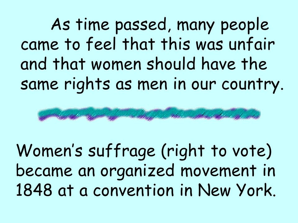 As time passed, many people came to feel that this was unfair and that women should have the same rights as men in our country.