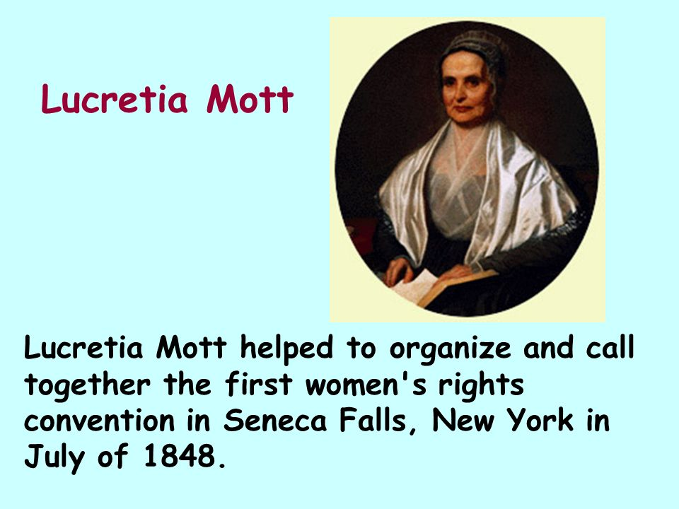 Lucretia Mott Lucretia Mott helped to organize and call together the first women s rights convention in Seneca Falls, New York in July of 1848.