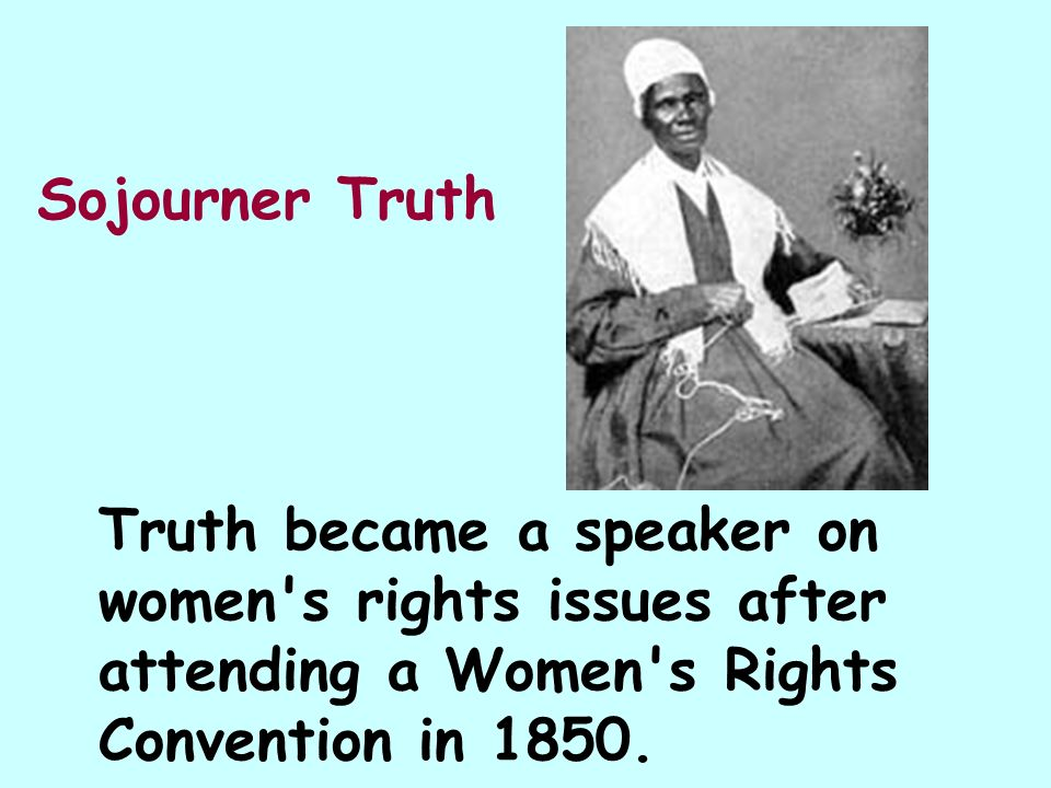 Sojourner Truth Truth became a speaker on women s rights issues after attending a Women s Rights Convention in 1850.