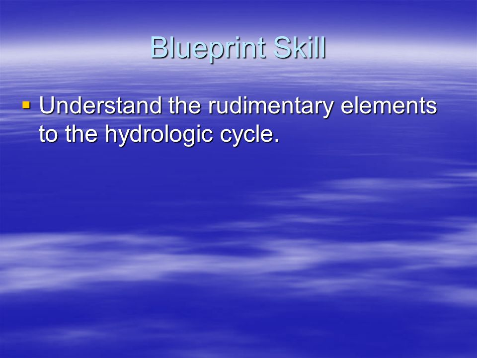 Blueprint Skill Understand the rudimentary elements to the hydrologic cycle.