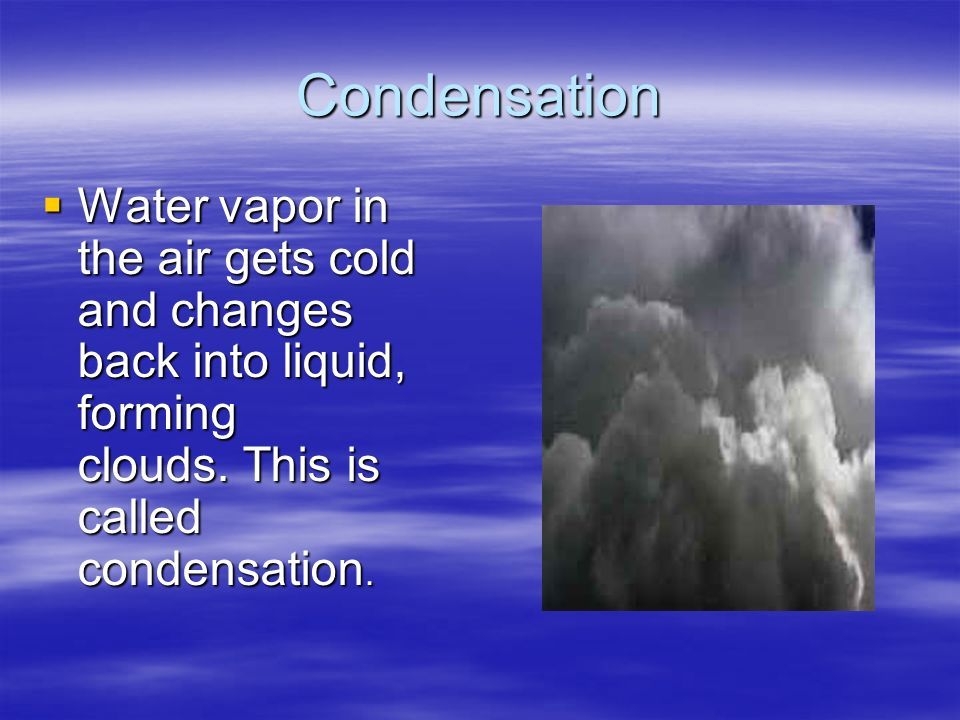 Condensation Water vapor in the air gets cold and changes back into liquid, forming clouds. This is called condensation.