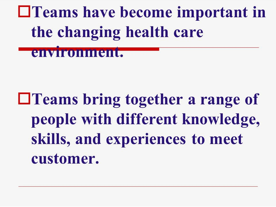 Teams have become important in the changing health care environment.