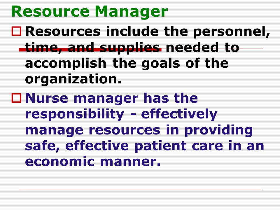 Resource Manager Resources include the personnel, time, and supplies needed to accomplish the goals of the organization.