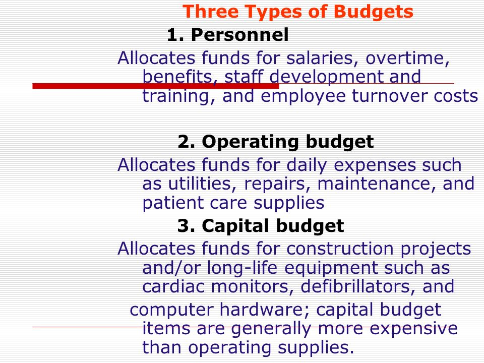 Three Types of Budgets 1. Personnel. Allocates funds for salaries, overtime, benefits, staff development and training, and employee turnover costs.